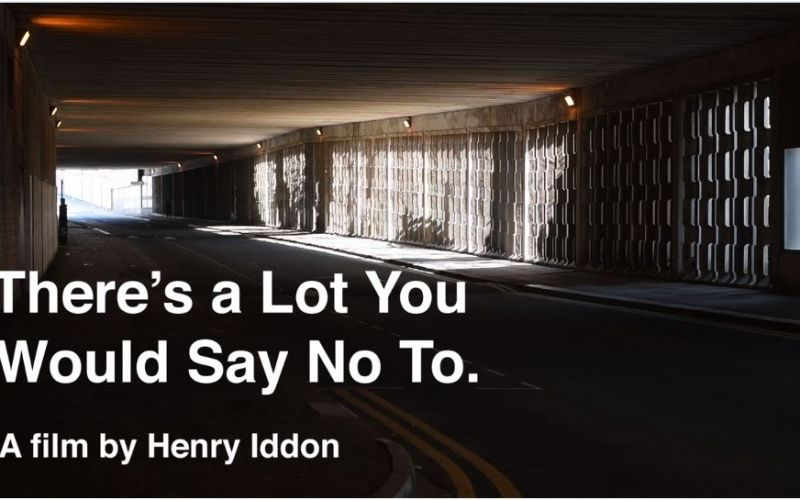 There's a Lot You Would Say No To. A film by Henry Iddon